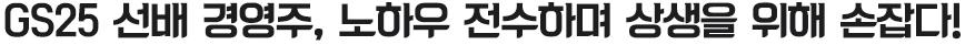 GS25 선배 경영주, 노하우 전수하며 상생을 위해 손잡다!